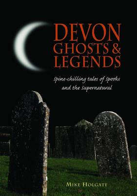 Devon Ghosts and Legends: Spine Chilling Tales of Spooks and the Supernatural