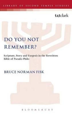 Do You Not Remember?: Scripture, Story and Exegesis in the Rewritten Bible of Pseudo-Philo