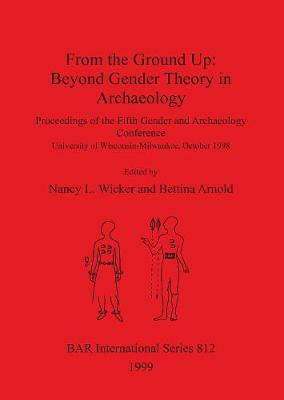 From the Ground Up: Beyond Gender Theory in Archaeology: Proceedings of the Fifth Gender and Archaeology Conference, University of Wisconsin-Milwaukee, October 1998