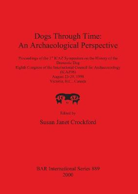 Dogs Through Time: An Archaeological Perspective: Proceedings of the 1st ICAZ Symposium on the History of the Domestic Dog, Eighth Congress of the International Council for Archaeozoology (ICAZ98), August 23-29, 1998, Victoria, B.C., Canada