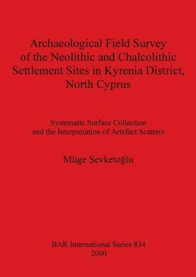 Archaeological Field Survey of the Neolithic and Chalcolithic Settlement Sites in Kyrenia District North Cyprus: Systematic Surface Collection and the Interpretation of Artefact Scatters