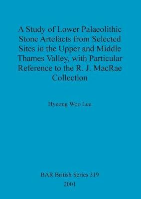 A study of Lower Palaeolithic stone artefacts from selected sites in the Upper and Middle Thames Valley, with particular reference to the R.J. MacRae co: with Particular Reference to the R.J. MacRae Collection