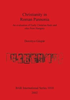 Christianity in Roman Pannonia: An evaluation of Early Christian finds and sites from Hungary