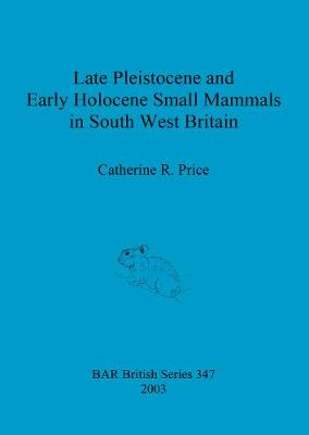 Late Pleistocene and Early Holocene Small Mammals in South West Britain: Environmental and taphonomic implications and their role in archaeological research