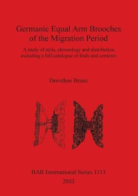 Germanic Equal Arm Brooches of the Migration Period: A study of their style chronology and distribution including a full catalogue of finds and their contexts
