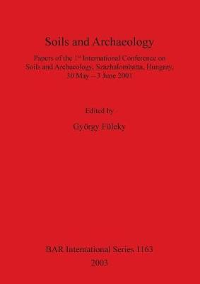 Soils and Archaeology: Papers of the 1st International Conference on Soils and Archaeology, Szazhalombatta, Hungary, 30 May - 3 June 2001