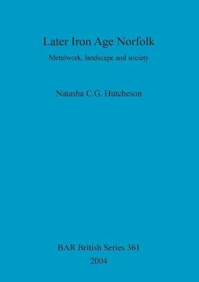 Later Iron Age Norfolk: Metalwork, landscape and society