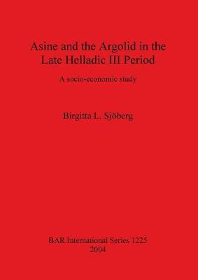Asine and the Argolid in the Late Helladic III Period: A socio-economic study