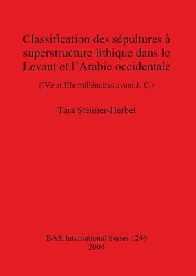 Classification des sepultures a superstructure lithique dans le Levant et l'Arabie occidentale: (IV e et IIIe millenaires avant J.-C.)