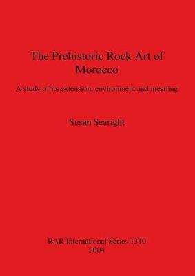 The Prehistoric Rock Art of Morocco: A study of its extension, environment and meaning