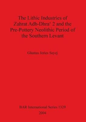 The Lithic Industries of Zahrat Adh-Dhra' 2 and the Pre-Pottery Neolithic Period of the Southern Levant
