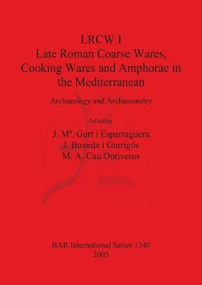LRCW I. Late Roman Coarse Wares Cooking Wares and Amphorae in the Mediterranean: Archaeology and Archaeometry: Archaeology and Archaeometry