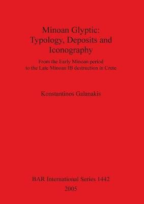 Minoan Glyptic -- Typology Deposits and Iconography: From the Early Minoan period to the Late Minoan IB destruction in Crete