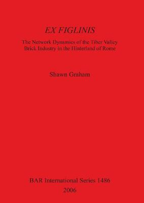 Ex Figlinis: The Network Dynamics of the Tiber Valley Brick Industry in the Hinterland of Rome: The Network Dynamics of the Tiber Valley Brick Industry in the Hinterland of Rome