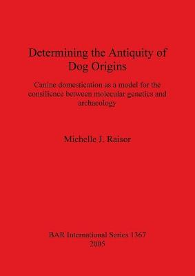 Determining the Antiquity of Dog Origins: Canine domestication as a model for the consilience between molecular genetics and archaeology