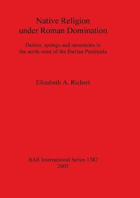Native Religion under Roman Domination: Deities, springs and mountains in the north-west of the Iberian Peninsula
