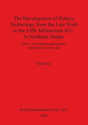 The Development of Pottery Technology from the Late Sixth to the Fifth Millennium B.C. in Northern Jordan: Ethno- and archaeological studies: Abu Hamid as a key site