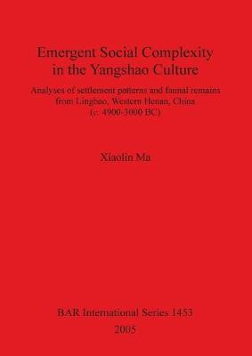 Emergent Social Complexity in the Yangshao Culture: Analyses of settlement patterns and faunal remains from Lingbau Western Henan China (c. 4900-3000 BC)