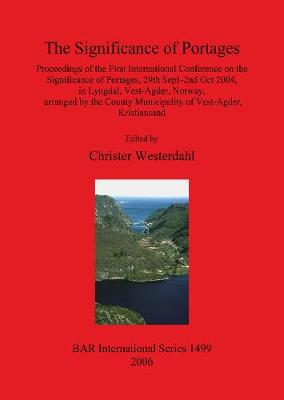 The Significance of Portages: Proceedings of the First International Conference on the Significance of Portages, 29th Sept-2nd Oct 2004, in Lyngdal, Vest-Agder, Norway, arranged by the County Municipality of Vest-Agder, Kristiansand