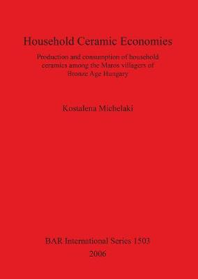 Household Ceramic Economies Production and consumption of household ceramics among the Maros villagers of  Bronze Age Hungary: Production and consumption of household ceramics among the Maros villagers of  Bronze Age Hungary
