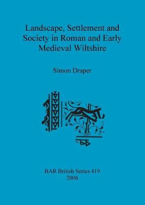 Landscape Settlement and Society in Roman and Early Medieval Wiltshire