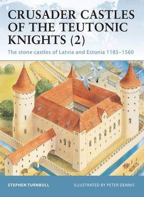Crusader Castles of the Teutonic Knights (2): Baltic Stone Castles 1184-1560