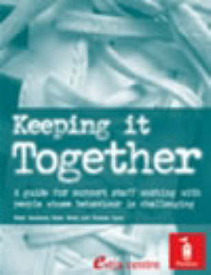 Keeping it Together: A Guide for Support Staff W with People Whose Behaviour is Challenging