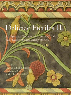 Deliciae Fictiles III: Architectural Terracottas in Ancient Italy: New Discoveries and Interpretations (Proceedings of the International Conference held at the American Academy in Rome, November 7-8, 2002)