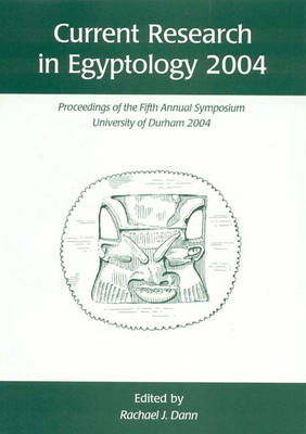 Current Research in Egyptology 5 (2004): Proceedings of the Fifth Annual Symposium