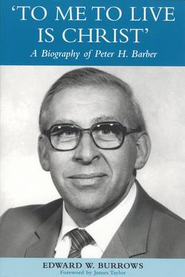To Me to Live is Christ: The Life and Work of Peter H Barber