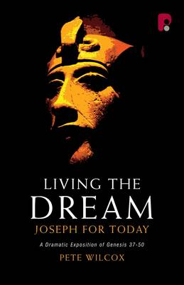 Living the Dream: Joseph for Today - A Dramatic Exposition of Genesis 37-50
