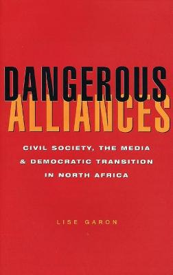 Dangerous Alliances: Civil Society, the Media and Democratic Transition in North Africa