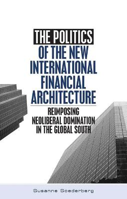 The Politics of the New International Financial Architecture: Reimposing Neoliberal Domination in the Global South