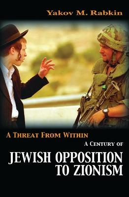 A Threat from Within: A Century of Jewish Opposition to Zionism