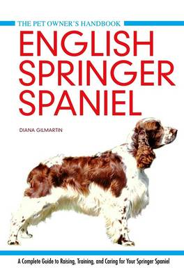 English Springer Spaniel: A Complete Guide to Raising, Training and Caring for Your Springer Spaniel