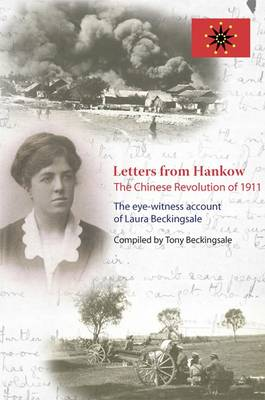 Letters from Hankow: The Chinese Revolution of 1911: The Eye-Witness Account of Laura Beckingsale
