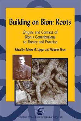 Building on Bion: Roots: Origins and Context of Bion's Contributions to Theory and Practice