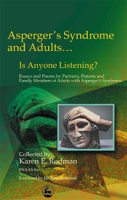 Asperger Syndrome and Adults... Is Anyone Listening?: Essays and Poems by Spouses, Partners and Parents of Adults with Asperger Syndrome