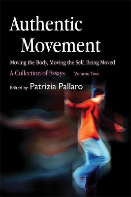 Authentic Movement: Moving the Body, Moving the Self, Being Moved: A Collection of Essays - Volume Two