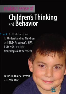 Making Sense of Children's Thinking and Behavior: A Step-by-Step Tool for Understanding Children with NLD, Asperger's, HFA, PDD-NOS, and other Neurological Differences