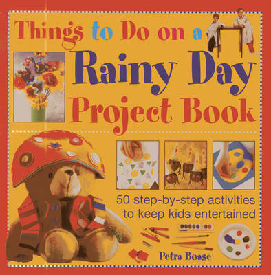 Things to Do on a Rainy Day Project Book: 50 Step-by-step Activities to Keep Kids Entertained