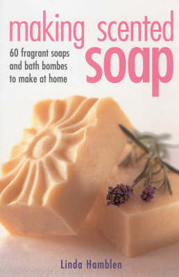 Making Scented Soap: Recipes for Over 60 Handmade Soaps