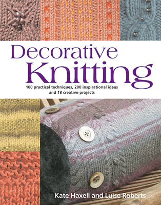 Decorative Knitting: 100 Practical Techniques, 200 Inspirational Ideas and 18 Creative Projects