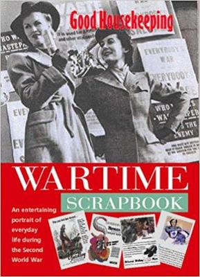 Good Housekeeping: Wartime Scrapbook: A Nostalgic Portrait of Everyday Life During the Second World War