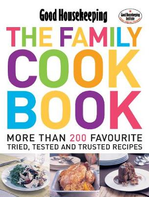 Good Housekeeping: The Family Cook Book: More Than 200 Favourite Tried, Tsted and Trusted Recipes