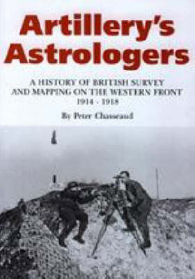 Artillery's Astrologers: A History of British Survey and Mapping on the Western Front 1914-1918
