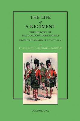 Life of a Regiment: The History of the Gordon Highlanders from Its Formation in 1794 to 1816: v. I