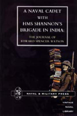 Naval Cadet with HMS Shannon's Brigade in India: The Journal of Edward Spencer Watson