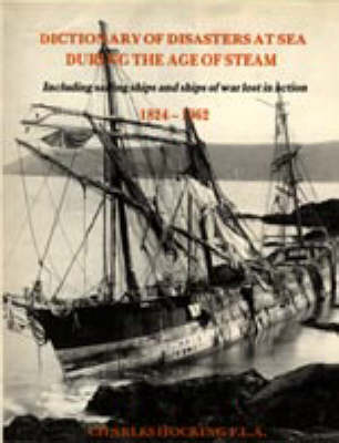 Dictionary of Disasters at Sea During the Age of Steam: Including Sailing Ships and Ships of War Lost in Action, 1824-1962