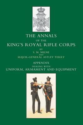 Annals of the King's Royal Rifle Corps: Appendix volume: Uniform, Armament and Equipment